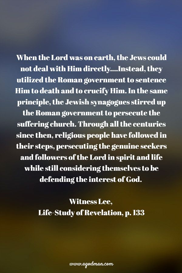 When the Lord was on earth, the Jews could not deal with Him directly....Instead, they utilized the Roman government to sentence Him to death and to crucify Him. In the same principle, the Jewish synagogues stirred up the Roman government to persecute the suffering church. Through all the centuries since then, religious people have followed in their steps, persecuting the genuine seekers and followers of the Lord in spirit and life while still considering themselves to be defending the…