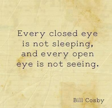 Every closed eye is not sleeping and every open eye is not seeing. ~Bill Cosby #quotes
