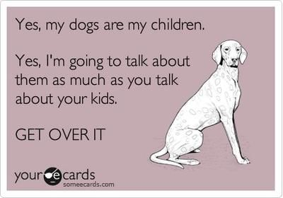Yes, my dogs are my children. Yes, I'm going to talk about