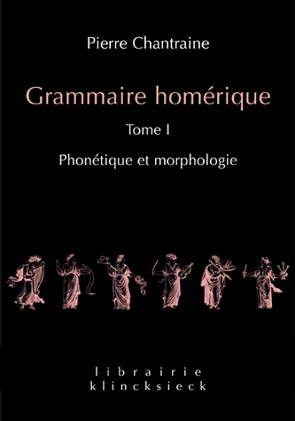 Pierre Chantraine, Grammaire homérique. I. Phonétique et morphologie . L'édition définitive du livre majeur de Pierre Chantraine