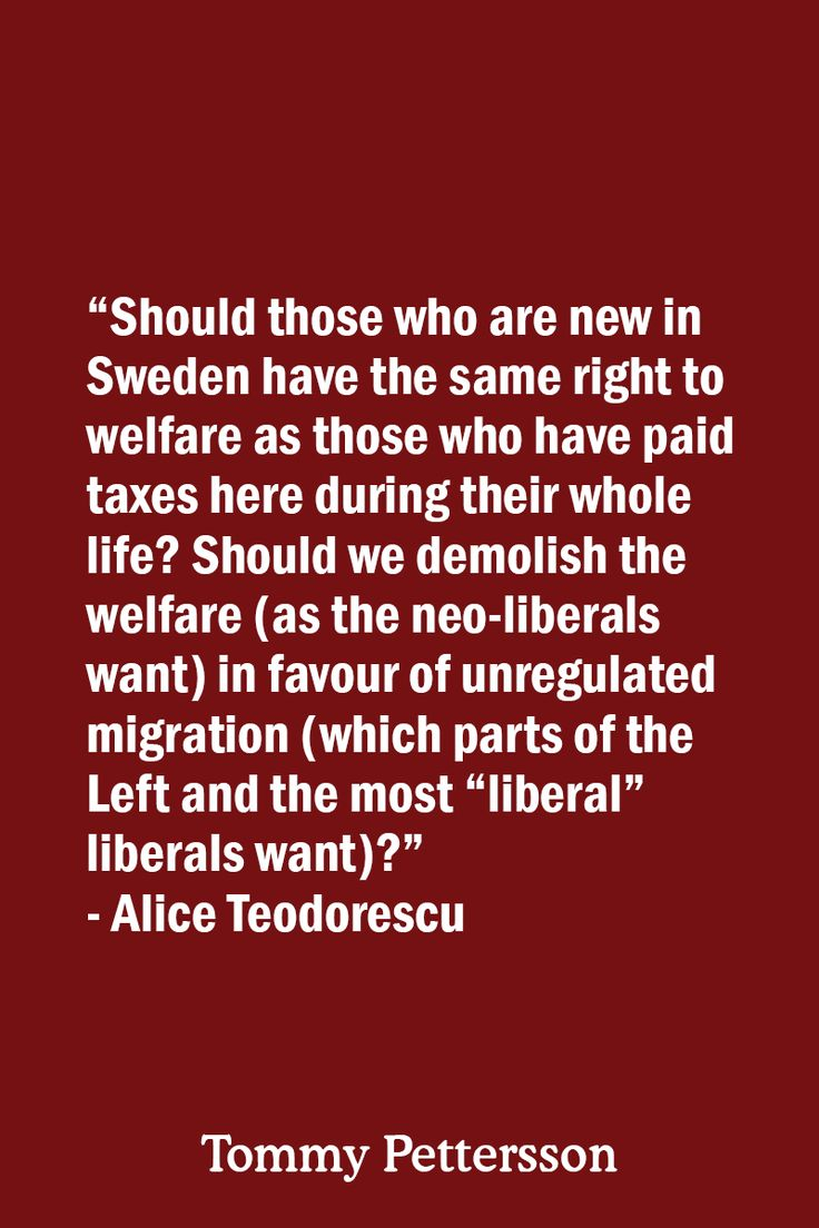 """""""Should those who are new in Sweden have the same right to welfare as those who have paid taxes here during their whole life? Should we demolish the welfare (as the neo-liberals want) in favour of unregulated migration (which parts of the Left and the most """"liberal"""" liberals want)?"""" ~ Alice Teodorescu"""