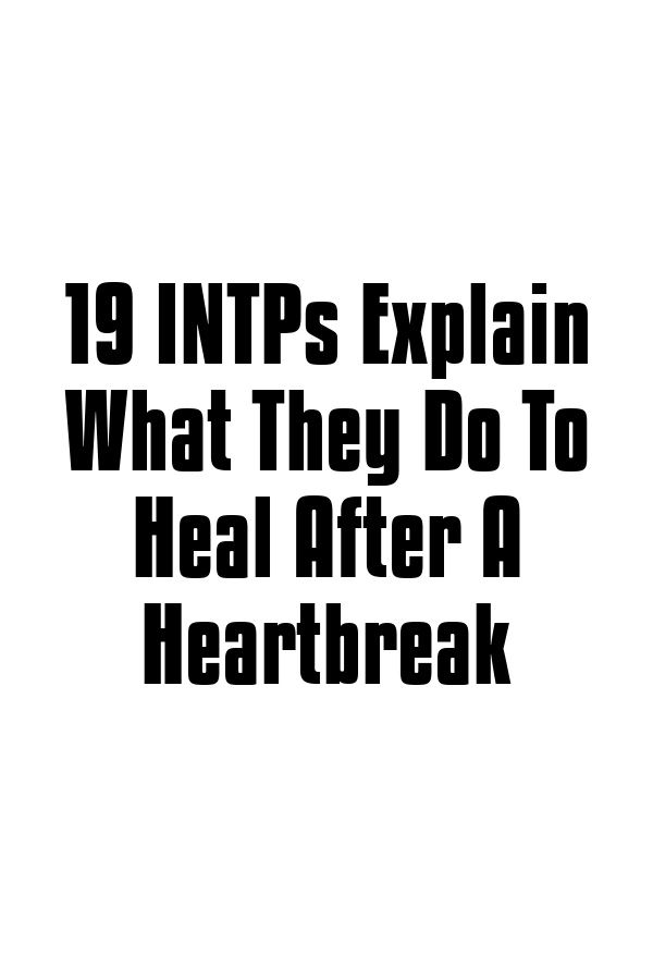 19 INTPs Explain What They Do To Heal After A Heartbreak
