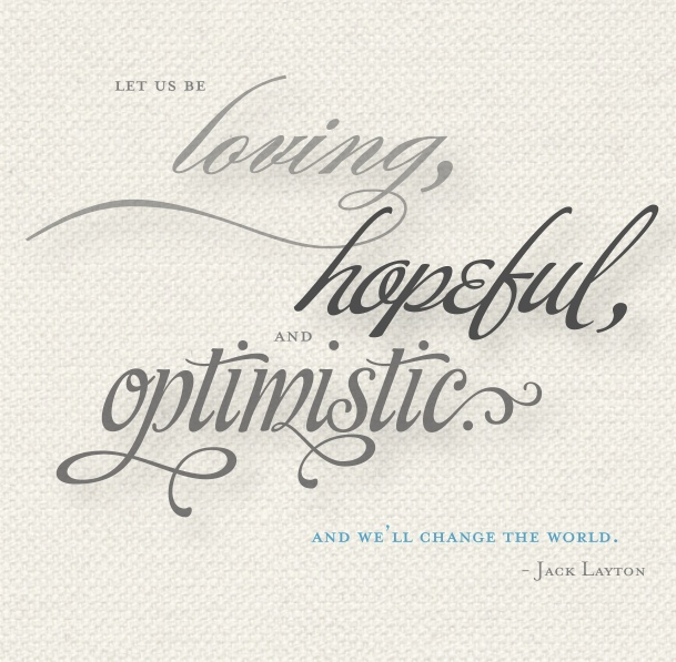 Let us be loving, hopeful, and optimistic. And we'll change the world. - Jack Layton