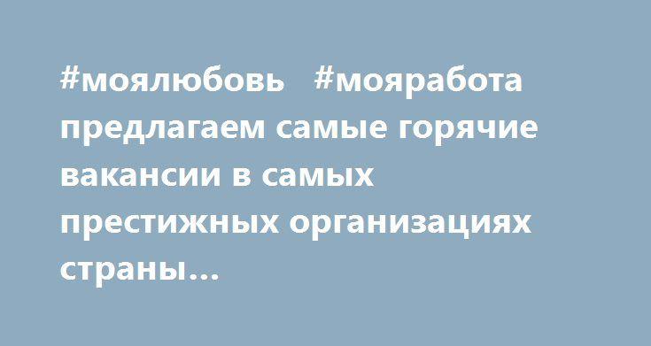 http://clbankir.ru/9G32  #моялюбовь   #мояработа  предлагаем самые горячие вакансии в самых престижных организациях страны http://clbankir.ru/9G32
