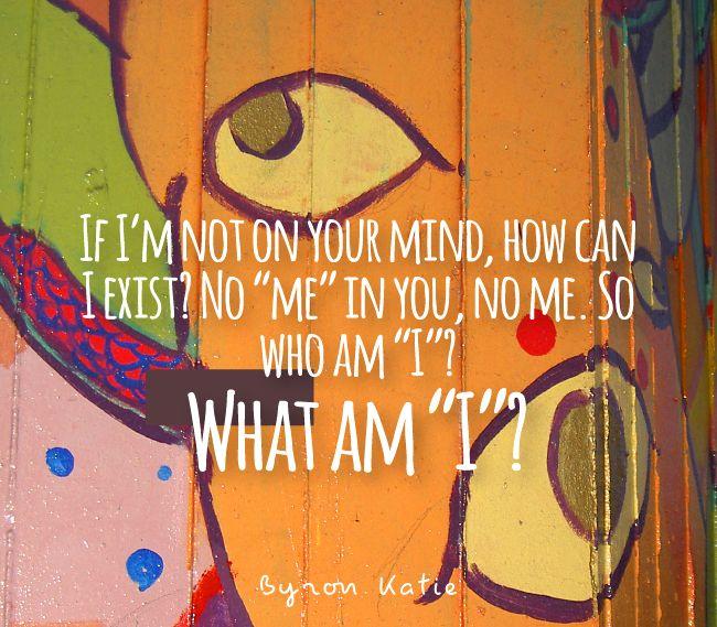 "If I'm not on your mind, how can I exist? No ""me"" in you, no me. So who am ""I""? What am ""I""?  —Byron Katie"