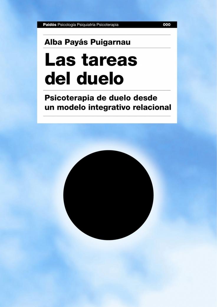 Las tareas del duelo. Psicoterapia de duelo desde un modelo integrativo relacional.   Autora: Alba Payás Puigarnau  Editorial: Paidós