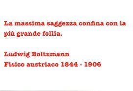 """""""La massima saggezza confina con la più grande follia.""""  Ludwing Boltzmann 1844 - 1906"""