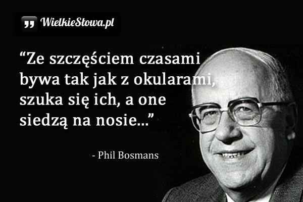 Ze szczęściem bywa tak, jak z okularami... #Bosmans-Phil,  #Szczęście