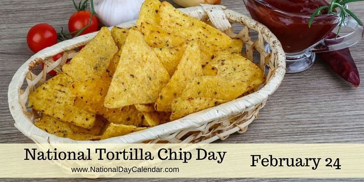 NATIONAL TORTILLA CHIP DAY � February 24 - National Tortilla Chip Day, a day set aside for the crunchy snack loved by millions across the nation, is observed annually on February 24th.
