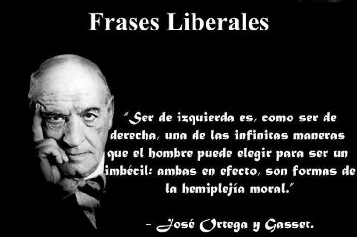 Jose Ortega y Gasset: Liberal phrases : Being left is like being right One of the infinite ways that man can choose to be an imbecile: both are in effect forms of moral hemiplegia