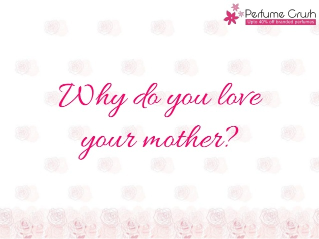 This is something interesting that PerfumeCrush.com did for Mother's Day. Explore by yourself the reasons why you love your mother. Though we know that no reasons are required to prove your love, still there's no harm in reminding yourself of good things in life. Isn't it?