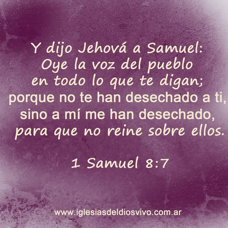 """1 Samuel 8: Y dijo Jehová a Samuel: Oye la voz del pueblo en todo lo que te digan: porque no te han desechado a ti, sino a mi me han desechado, para que no reine sobre ellos"""". https://www.facebook.com/iglesiasdeldiosvivo"""
