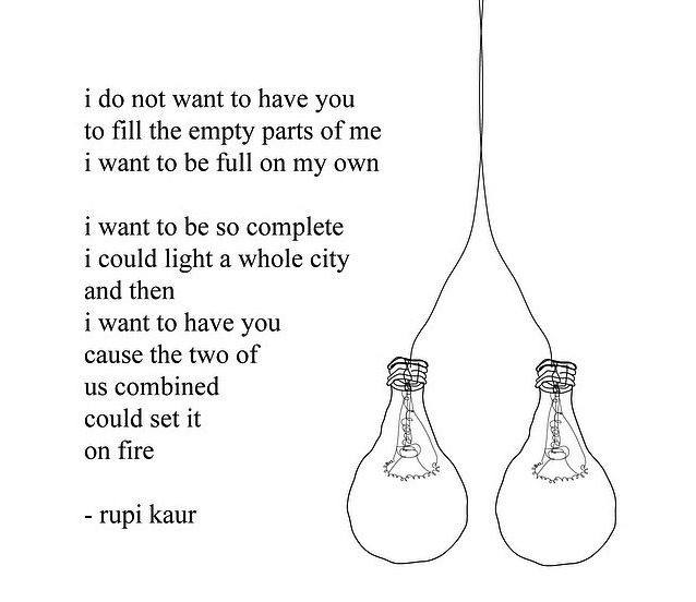 I do not want ot have you to fill the empty parts of me I want to be full on my own I want to be so complete I could light a whole city and then I want to have you cause the two of us combined would set it on fire WildTalk: Rupi Kaur — WildSpice Mag