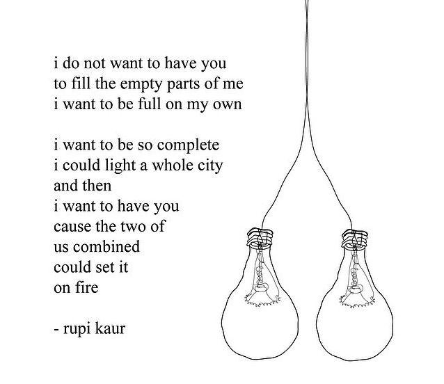 << Yo no quiero tenerte para completar las partes vacías de mí, quiero estar completa por mi cuenta. Quiero estar tan completa que podría iluminar toda una ciudad.  Y entonces, quiero tenerte y que los dos combinados podamos prenderla fuego. #Kaur