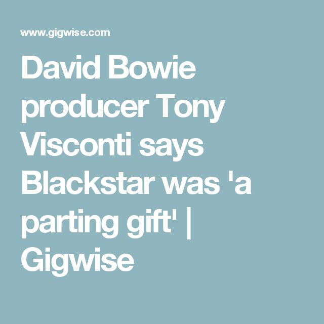 David Bowie producer Tony Visconti says Blackstar was 'a parting gift' | Gigwise