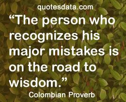 The person who recognizes his major mistakes is on the road to wisdom..  - Popular Colombian Proverbs