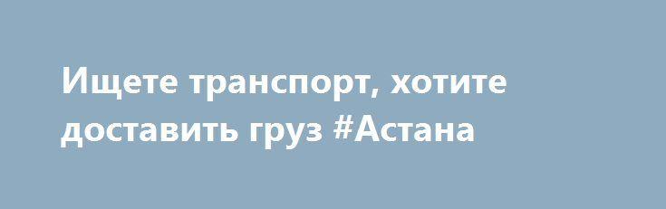 Ищете транспорт, хотите доставить груз #Астана http://www.mostransregion.ru/d_241/?adv_id=1205 Грузоперевозки, поиск грузов онлайн на сайте. Приглашаем грузовладельцев и грузоперевозчиков на сайт. Основная направленность портала - грузоперевозки. Здесь можно разместить свой груз онлайн, найти перевозчиков во всех регионах России и ближнего зарубежья.  Владельцам грузов так же поможем найти места хранения, снять в аренду склад.   Водителям автотранспорта поможем найти работу, имеется база…