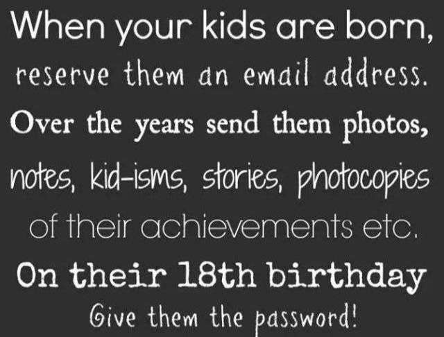 When your kids are born, reserve them an email address. Over the years send them photos, notes, kid-isms, stories, photocopies of their achievements, etc. On their 18th birthday give them the password!