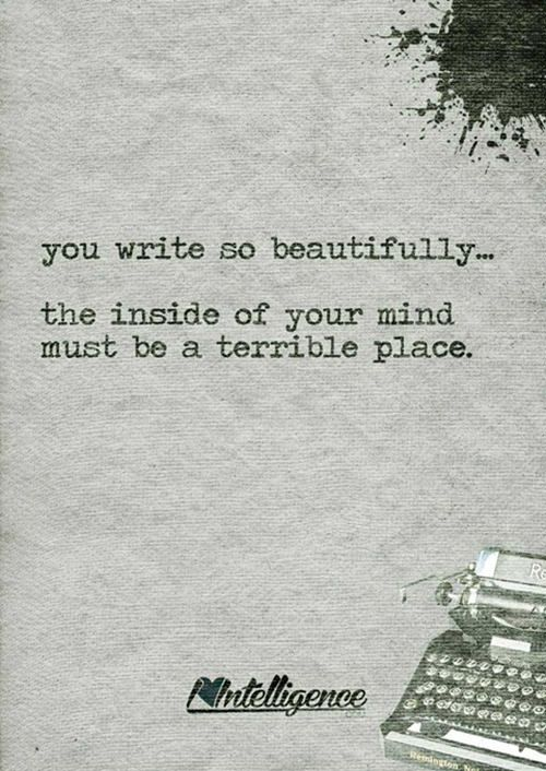Literary #10: You write so beautifully - the inside of your mind must be a terrible place.
