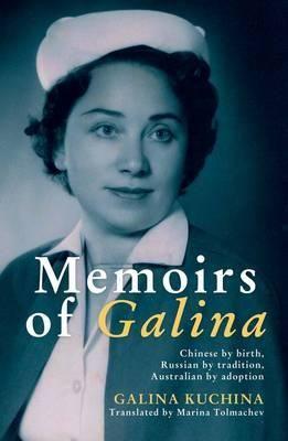Memoirs of Galina : Chinese by Birth, Russian by Tradition, Australian by Adoption - Galina Kuchina