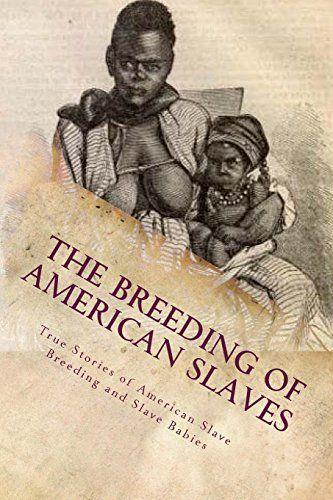 The Breeding of American Slaves: True Stories of American Slave Breeding and Slave Babies, http://www.amazon.com/dp/1481221655/ref=cm_sw_r_pi_awdm_Ml4-wb035KNXC