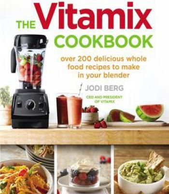 The Vitamix Cookbook: 250 Delicious Whole Food Recipes To Make In Your Blender PDF