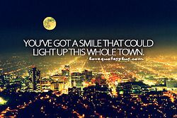 """You've got a smile that could light up this whole town."""