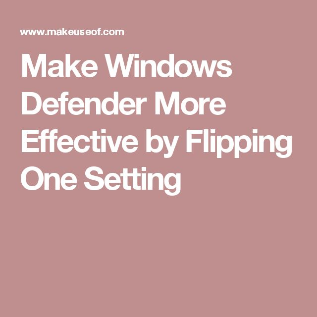 Make Windows Defender More Effective by Flipping One Setting