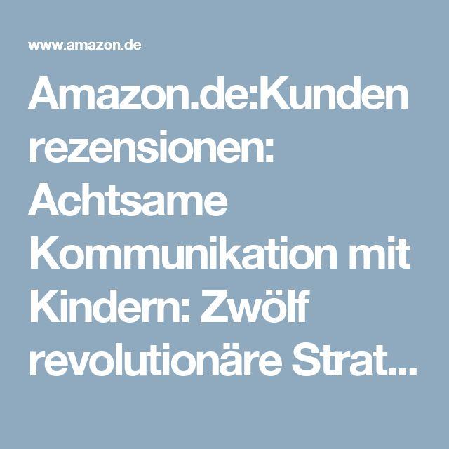 Amazon.de:Kundenrezensionen: Achtsame Kommunikation mit Kindern: Zwölf revolutionäre Strategien aus der Hirnforschung für die gesunde Entwicklung Ihres Kindes