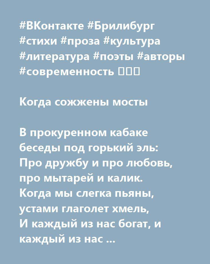 """http://www.stihi.ru/avtor/julber  #ВКонтакте #Брилибург #стихи #проза #культура #литература #поэты #авторы #современность 💎💎💎  Когда сожжены мосты   В прокуренном кабаке беседы под горький эль:  Про дружбу и про любовь, про мытарей и калик.  Когда мы слегка пьяны, устами глаголет хмель,  И каждый из нас богат, и каждый из нас велик.    И каждый из нас мудрец, что топит свою печаль,  А тот, кто уже привык, о вечном заводит речь.  Мол, если горят мосты, не бойся сказать """"прощай""""  Всему, что…"""
