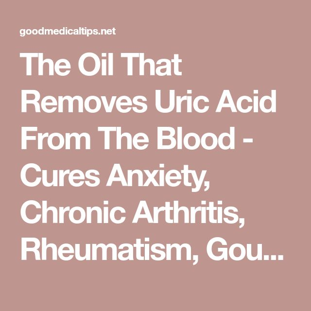 The Oil That Removes Uric Acid From The Blood - Cures Anxiety, Chronic Arthritis, Rheumatism, Gout And Stops Alcohol And Cigarette Cravings! - Good Medical Tips