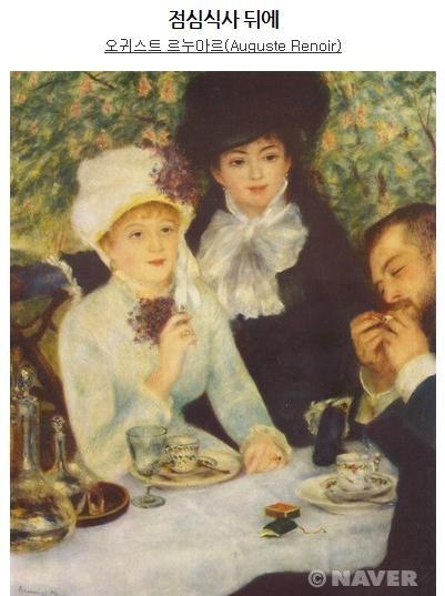 <점심식사 뒤에>, 오귀스트 르누아르,  1879  작품 속의 인물들은 점심식사를 마치고  차를 마시고 있다.  식탁 위에는 찻잔과 고급스러운 물잔, 주전자가 놓여져 있다. 두 부인의 화려한 옷차림으로 보아 부유층임을 알 수있으며 온화한 표정에서 넉넉함을 알 수 있다. 이들은 풍족한 점심식사를 마치고  느긋하게 차 한잔의 여유를 즐기고 있는 듯 하다. 실제로 르누아르는 대체로 화려한 부르주아적 삶을 그려냈다. 부유층의 사치를 화려하지만 안락하게 담아냈다.