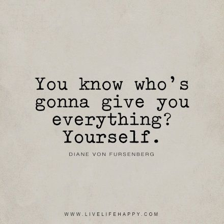 You know who's gonna give you everything? Yourself. - Diane Von Fursenberg livelifehappy.com