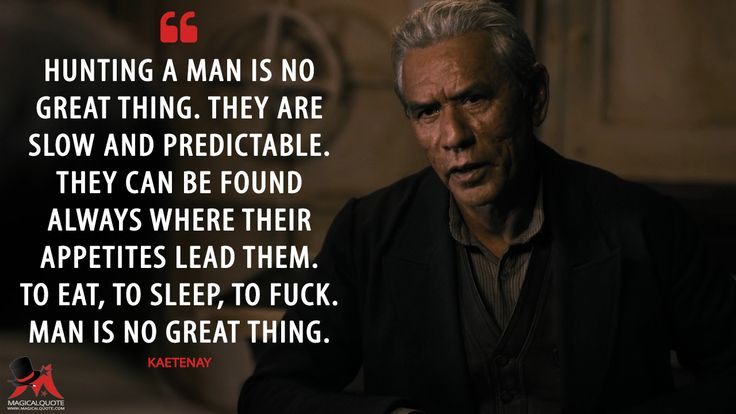 #Kaetenay: Hunting a man is no great thing. They are slow and predictable. They can be found always where their appetites lead them. To eat, to sleep, to fuck. Man is no great thing. More on: http://www.magicalquote.com/series/penny-dreadful/ #PennyDreadful