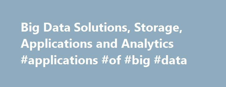 Big Data Solutions, Storage, Applications and Analytics #applications #of #big #data http://alabama.nef2.com/big-data-solutions-storage-applications-and-analytics-applications-of-big-data/  # Big Data Solutions (BDS) | V2Soft V2Soft provides advanced integrated customized Big Data Infrastructure Management Solutions, Application Development, Analytics services across domains which help customers maximize revenue and increase operational efficiency. V2Soft has valuable expertise in addressing…
