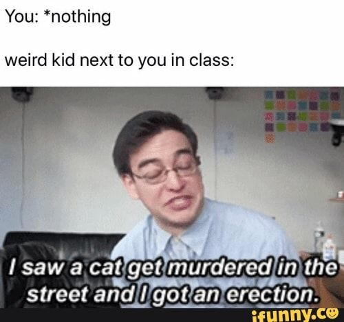 Weird Kid Next To You In Class Ifunny Dark Humour Memes Funny Relatable Memes Laughing So Hard