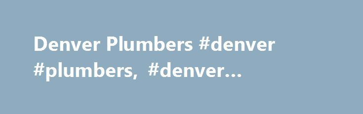 Denver Plumbers #denver #plumbers, #denver #plumbing http://solomon-islands.nef2.com/denver-plumbers-denver-plumbers-denver-plumbing/  # Directory of Denver Plumbers Welcome to DenverPlumbers.net. If you need to plumber in Denver or the greater Denver area, we have a list of Denver plumbers as well as drain cleaning contractors, Denver sewer service companies, bathroom remodeling experts and Denver plumbing and heating service contractors. From residential, to commercial Denver plumbers find…
