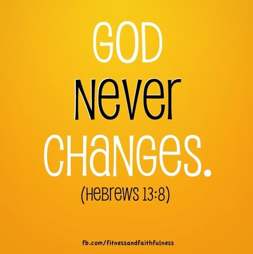 """God NEVER changes. """"Jesus Christ is the same yesterday, today, and forever""""…Hebrews 13:8."""