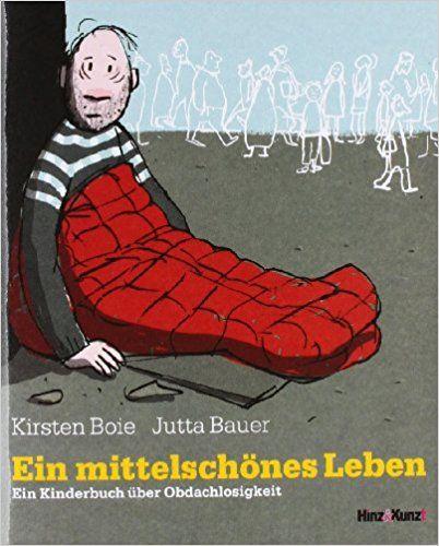 Ein mittelschönes Leben: Ein Kinderbuch über Obdachlosigkeit: Amazon.de: Kirsten Boie, Jutta Bauer, Gabriele Koch, Zucker-Agentur f. Texte + Bilder: Bücher