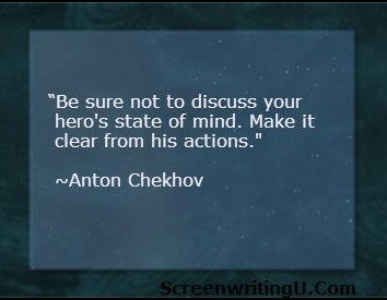Be sure not to discuss your her's state of mind. Make it clear from his actions. ~ Anton Chekhov.