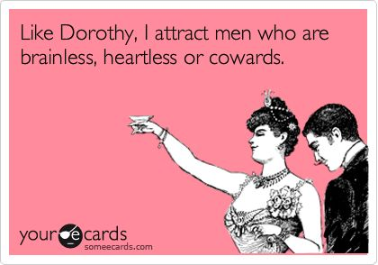 Like Dorothy, I attract men who are brainless, heartless or cowards.
