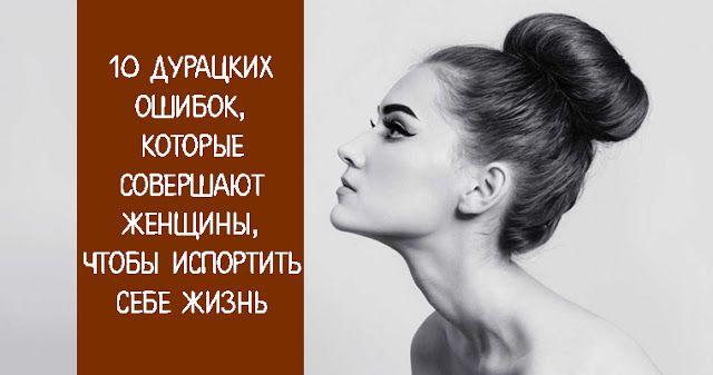 10 дурацких ошибок, которые совершают женщины, чтобы испортить себе жизнь - Эзотерика и самопознание