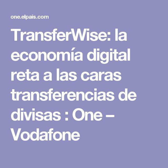 TransferWise: la economía digital reta a las caras transferencias de divisas : One – Vodafone