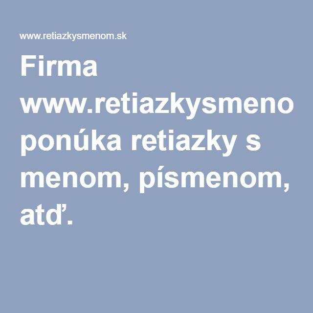 Firma www.retiazkysmenom.sk ponúka retiazky s menom, písmenom, atď.