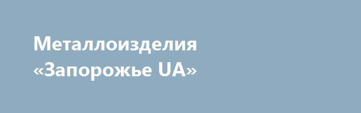 Металлоизделия «Запорожье UA» http://www.mostransregion.ru/d_098/?adv_id=510  Производство металлоконструкций  складов, павильонов, навесов, ангаров, цехов, гаражей, киосков, стеллажей. Плазменная резка, Вальцовка листового металла, уголка, швеллера и труб на вальцах, изготовление  лестничных и балконных ограждений, сварка и монтаж ферм, эстакад, колонн, опор, закладных деталей, пожарных лестниц, производство нестандартных металлоконструкций, изготовление причалов, изготовление…