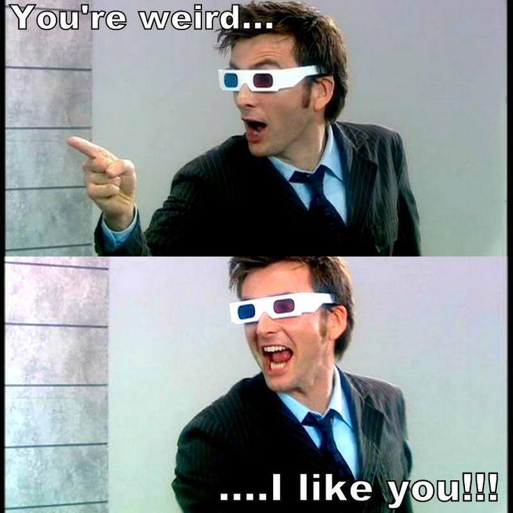 ''You're weird...I like you!!!'' source: The Doctor Who Hub