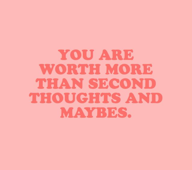 You are worth more than second thoughts and maybes.