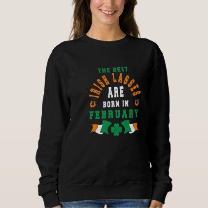 The Best Irish Lasses Are Born In February Sweatshirt - birthday diy gift present custom ideas
