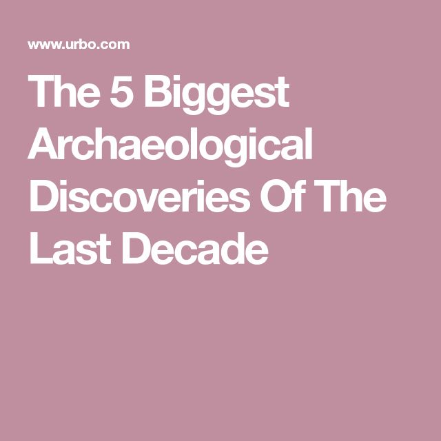 The 5 Biggest Archaeological Discoveries Of The Last Decade