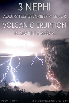 At the time of Christ's death, the Book of Mormon describes darkness and destruction among the Nephites and Lamanites. Due to the accounts of a darkness that could be felt and which lasted three days, LDS scholars and geologists have suggested that the event requires both an earthquake and volcanic eruption. https://knowhy.bookofmormoncentral.org/content/what-caused-the-darkness-and-destruction-in-the-34th-year